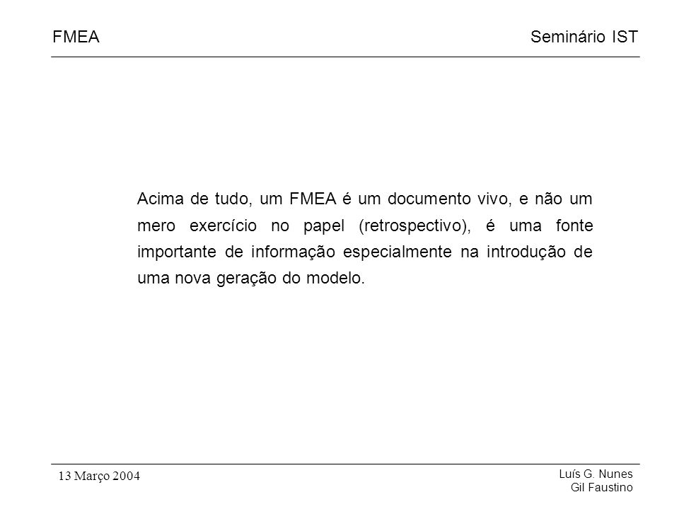 Acima de tudo, um FMEA é um documento vivo, e não um mero exercício no papel (retrospectivo), é uma fonte importante de informação especialmente na introdução de uma nova geração do modelo.