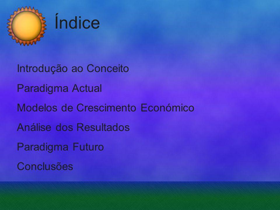 Índice Introdução ao Conceito Paradigma Actual Modelos de Crescimento Económico Análise dos Resultados Paradigma Futuro Conclusões.