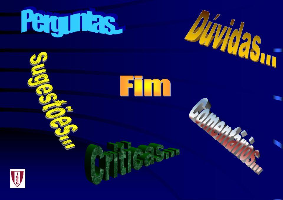 Perguntas... Dúvidas... Sugestões... Fim Comentários... Criticas...
