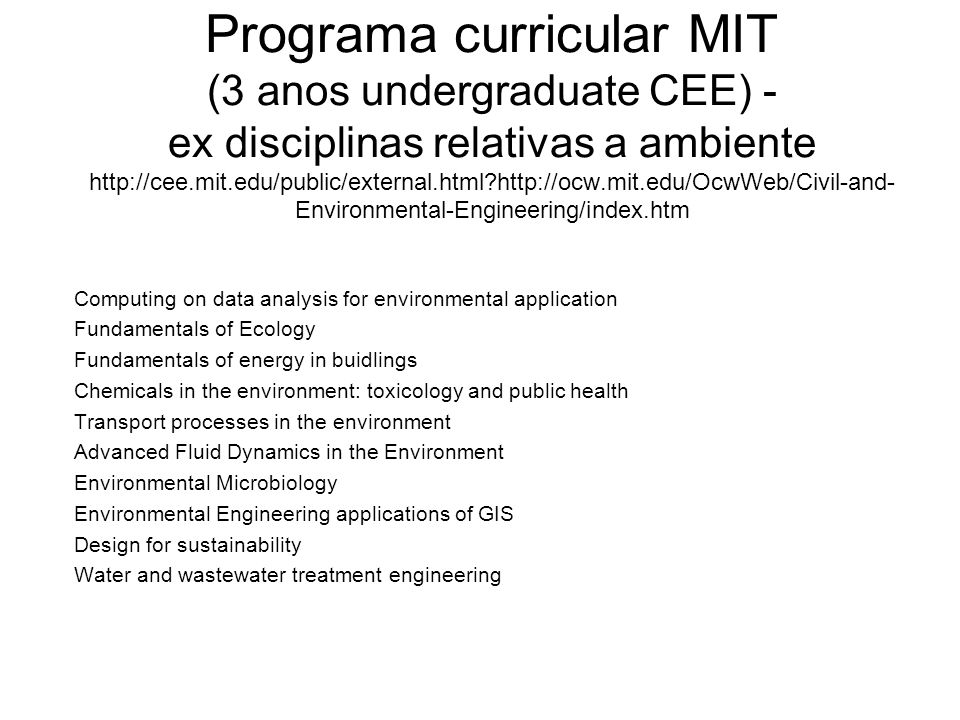 Programa curricular MIT (3 anos undergraduate CEE) - ex disciplinas relativas a ambiente http://cee.mit.edu/public/external.html http://ocw.mit.edu/OcwWeb/Civil-and-Environmental-Engineering/index.htm