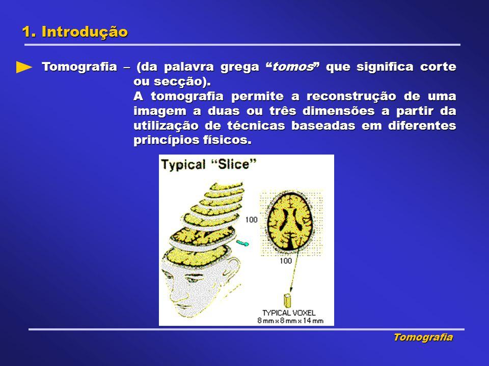 1. Introdução Tomografia – (da palavra grega tomos que significa corte ou secção).