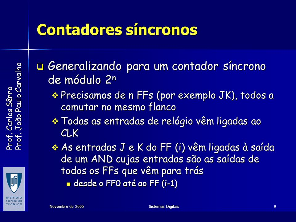 Contadores síncronos Generalizando para um contador síncrono de módulo 2n. Precisamos de n FFs (por exemplo JK), todos a comutar no mesmo flanco.