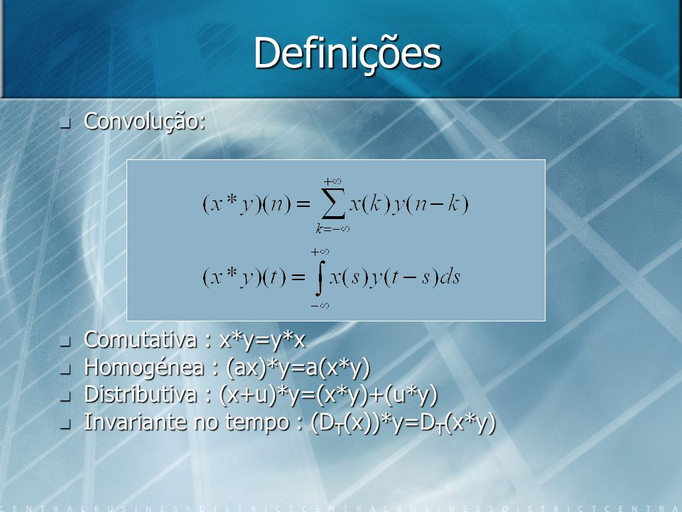 Definições Convolução: Comutativa : x*y=y*x Homogénea : (ax)*y=a(x*y)