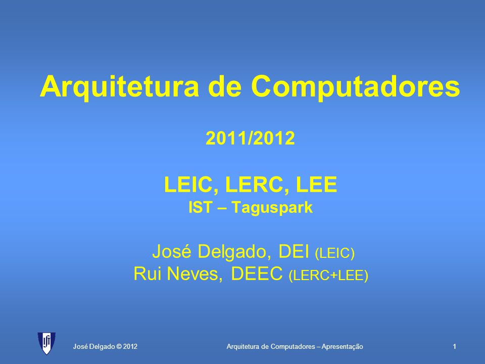 Arquitetura de Computadores 2011/2012 LEIC, LERC, LEE IST – Taguspark José Delgado, DEI (LEIC) Rui Neves, DEEC (LERC+LEE)