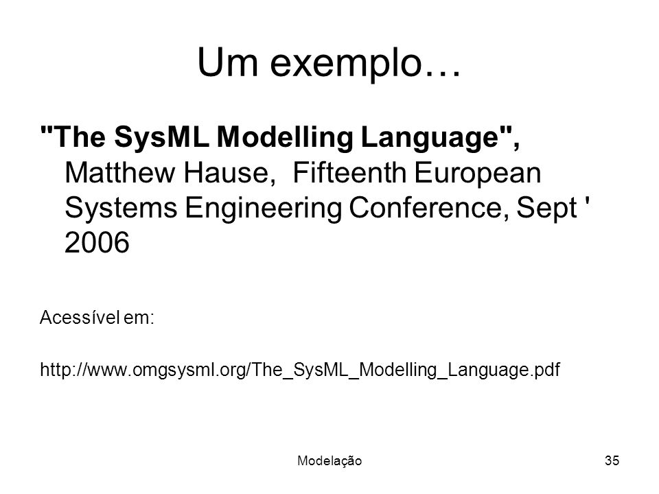 Um exemplo… The SysML Modelling Language , Matthew Hause, Fifteenth European Systems Engineering Conference, Sept 2006.