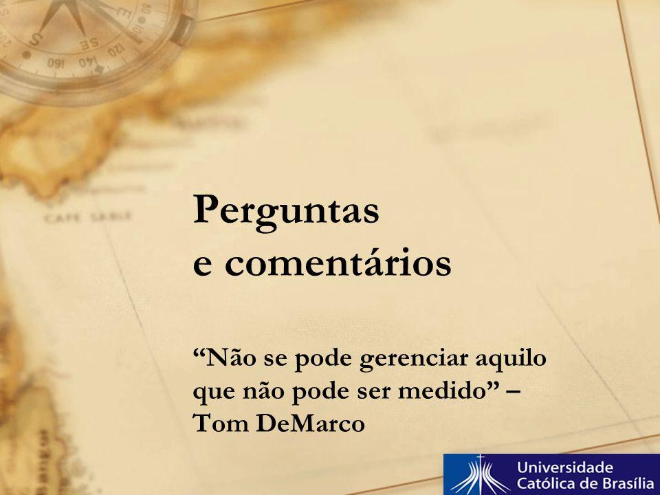 Perguntas e comentários Não se pode gerenciar aquilo que não pode ser medido – Tom DeMarco