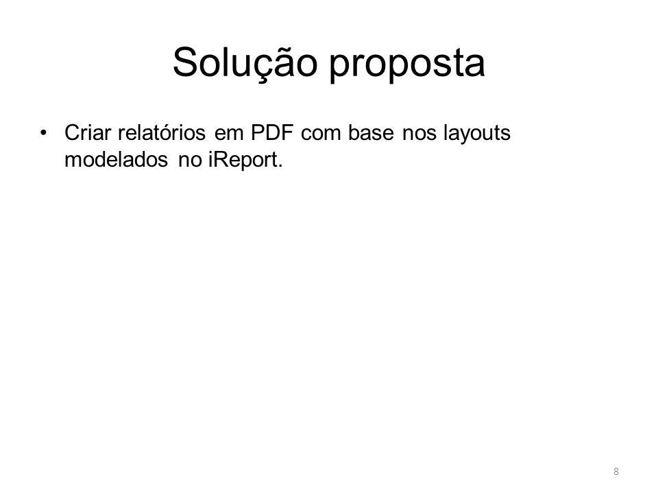 Solução proposta Criar relatórios em PDF com base nos layouts modelados no iReport.