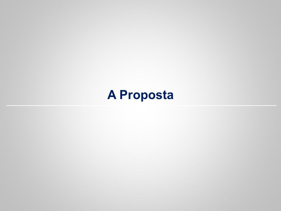 A Proposta Neste momento estarei falando para vocês sobre a proposta...