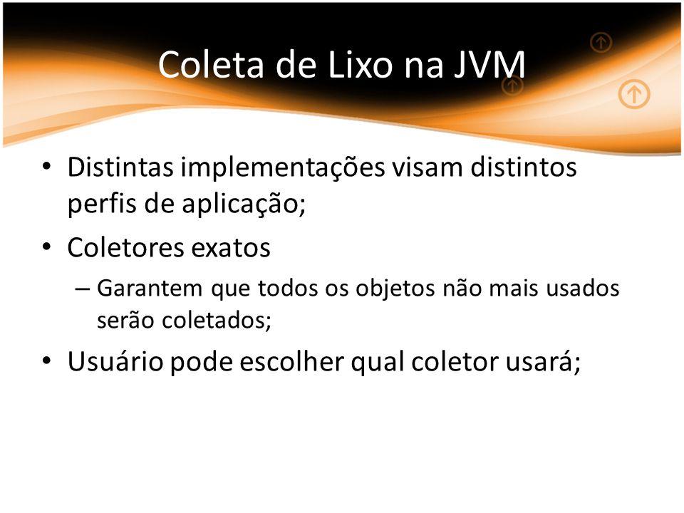 Coleta de Lixo na JVM Distintas implementações visam distintos perfis de aplicação; Coletores exatos.
