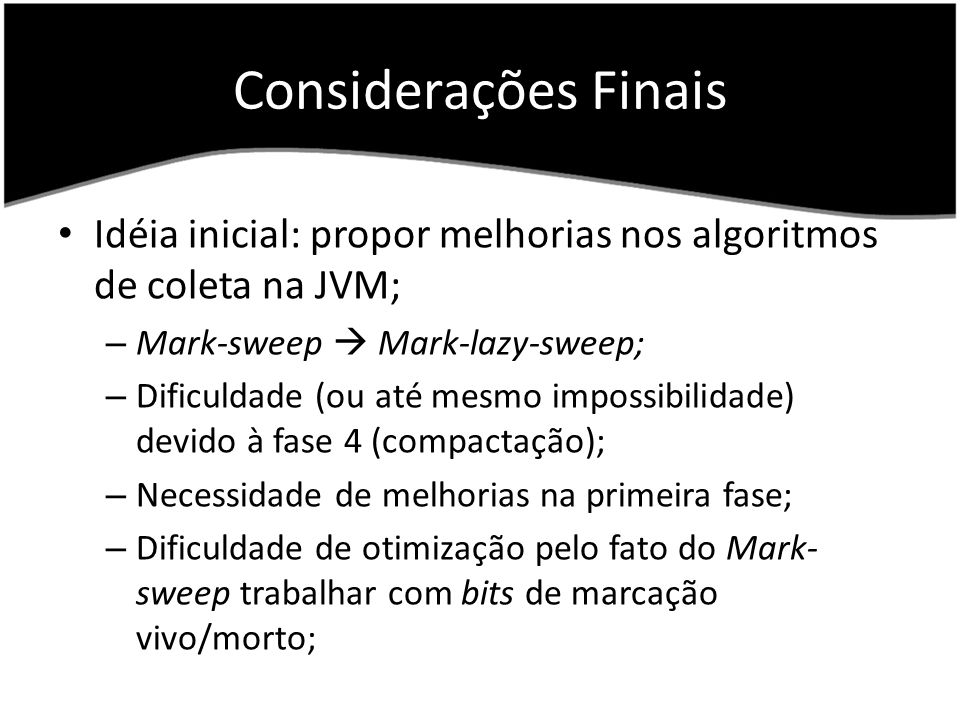 Considerações Finais Idéia inicial: propor melhorias nos algoritmos de coleta na JVM; Mark-sweep  Mark-lazy-sweep;