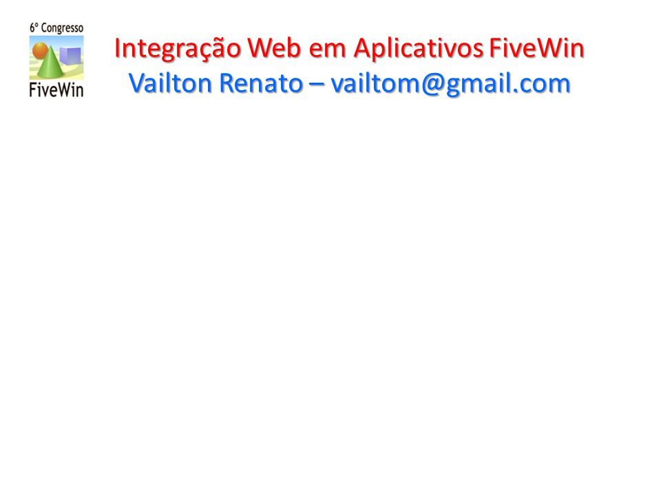Integração Web em Aplicativos FiveWin Vailton Renato – vailtom@gmail