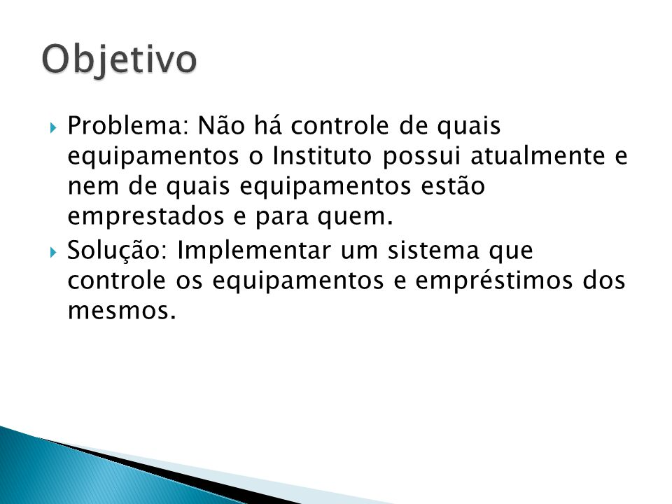 Objetivo Problema: Não há controle de quais equipamentos o Instituto possui atualmente e nem de quais equipamentos estão emprestados e para quem.