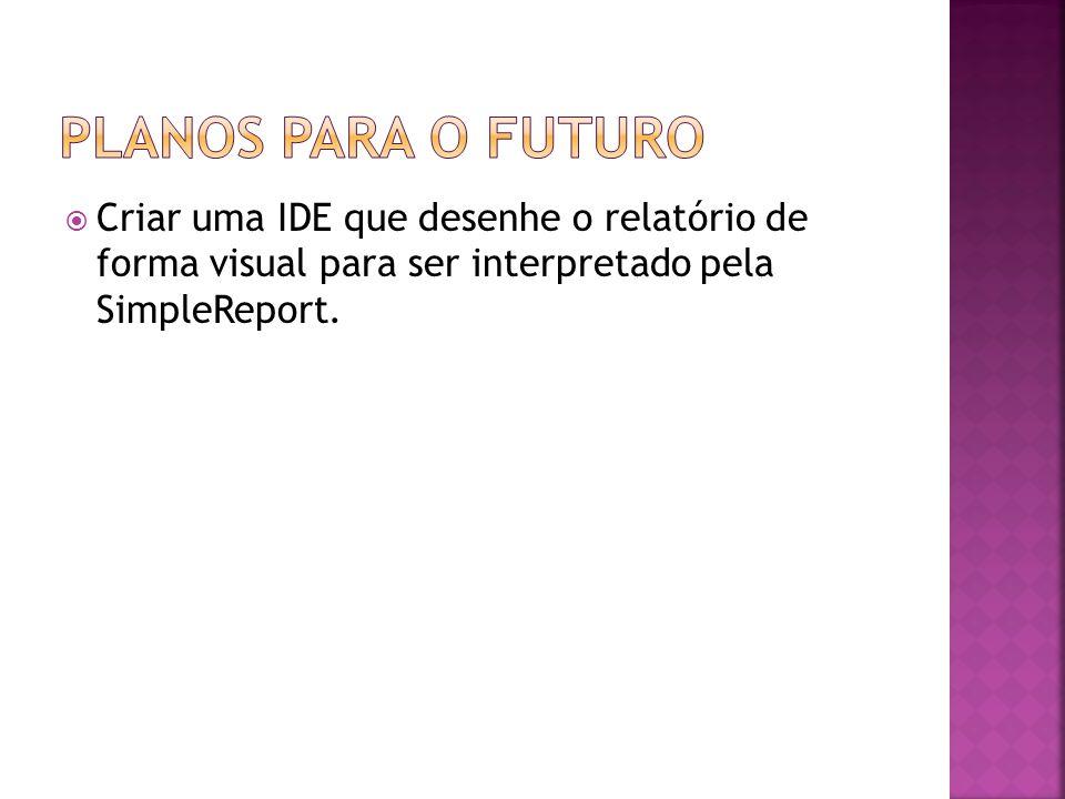 Planos para o futuro Criar uma IDE que desenhe o relatório de forma visual para ser interpretado pela SimpleReport.