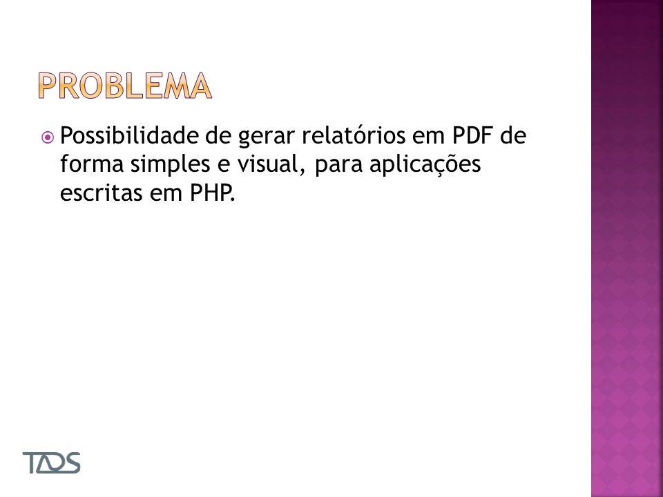 Problema Possibilidade de gerar relatórios em PDF de forma simples e visual, para aplicações escritas em PHP.