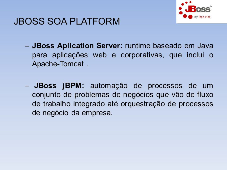 JBOSS SOA PLATFORM JBoss Aplication Server: runtime baseado em Java para aplicações web e corporativas, que inclui o Apache-Tomcat .