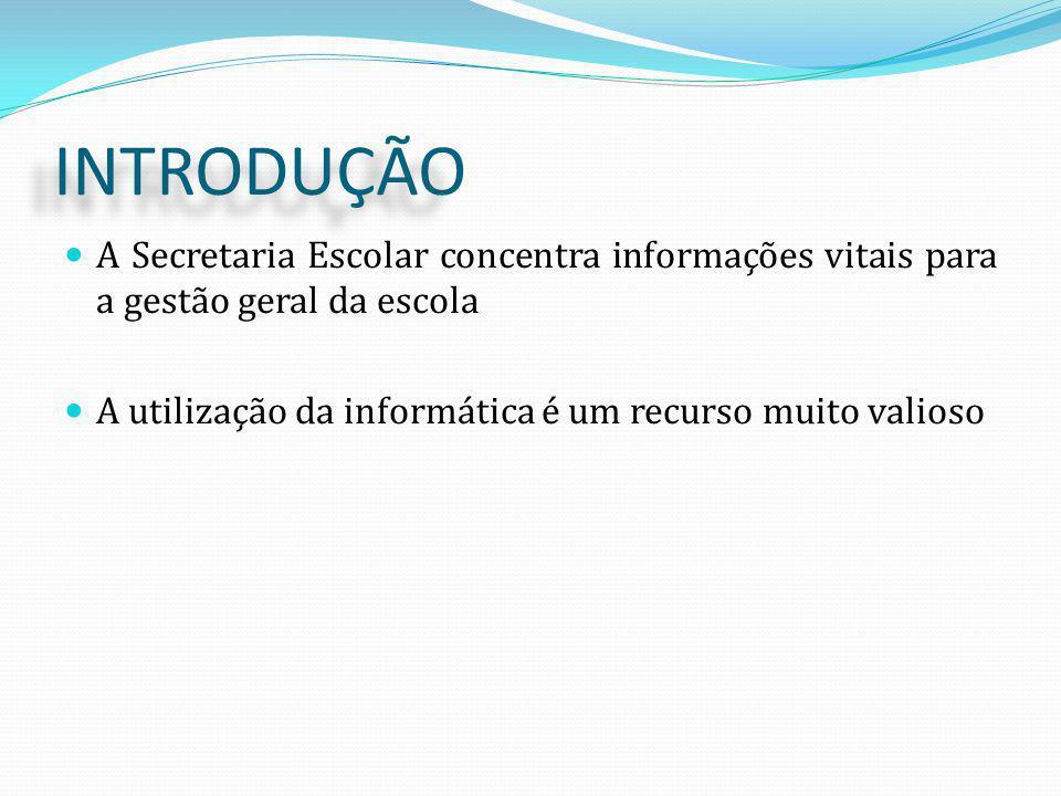 INTRODUÇÃO A Secretaria Escolar concentra informações vitais para a gestão geral da escola. A utilização da informática é um recurso muito valioso.