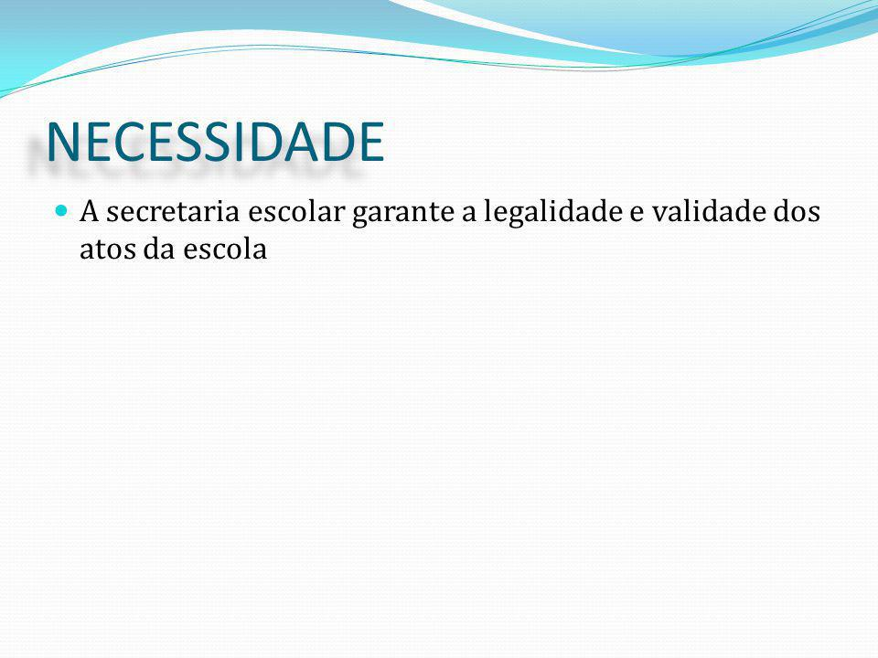 NECESSIDADE A secretaria escolar garante a legalidade e validade dos atos da escola.
