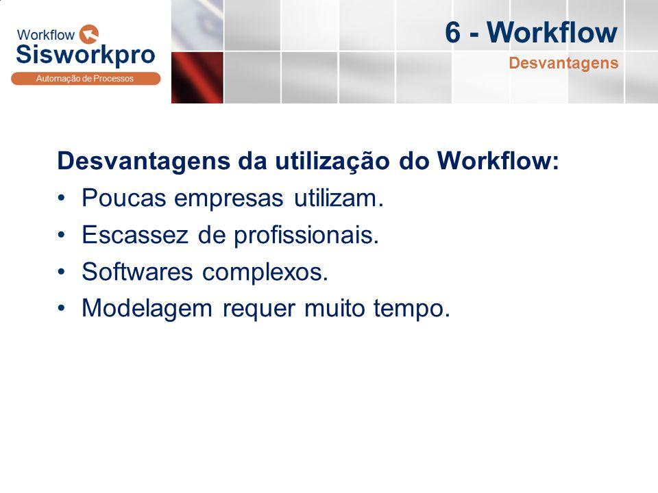 6 - Workflow Desvantagens da utilização do Workflow: