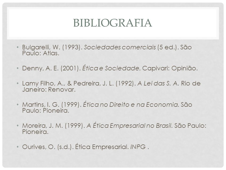 bibliografia Bulgarelli, W. (1993). Sociedades comerciais (5 ed.). São Paulo: Atlas. Denny, A. E. (2001). Ética e Sociedade. Capivari: Opinião.