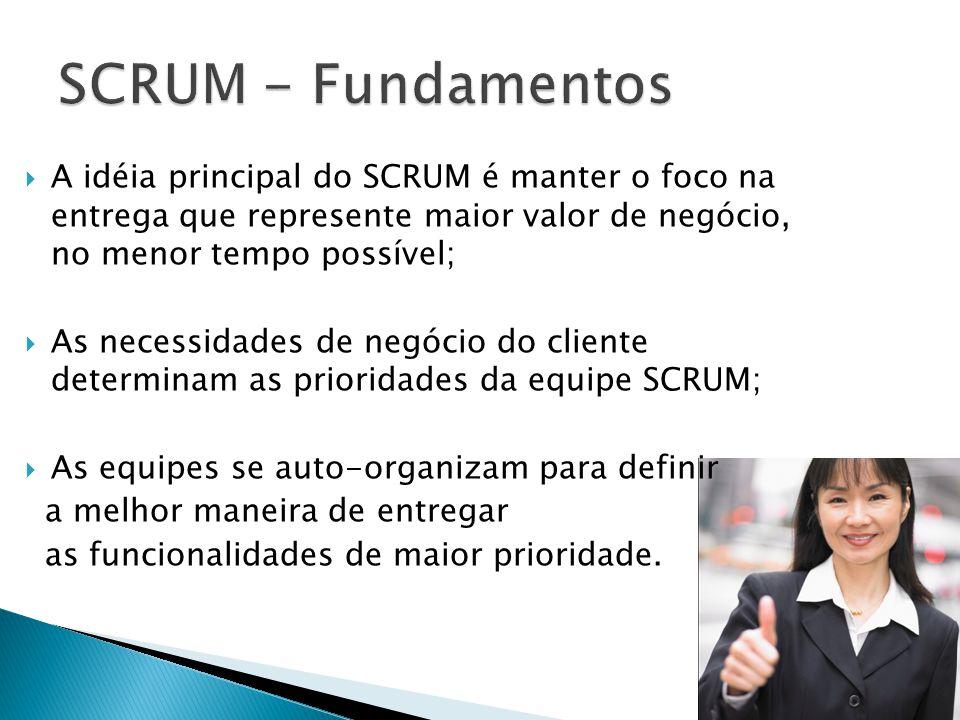 SCRUM - Fundamentos A idéia principal do SCRUM é manter o foco na entrega que represente maior valor de negócio, no menor tempo possível;