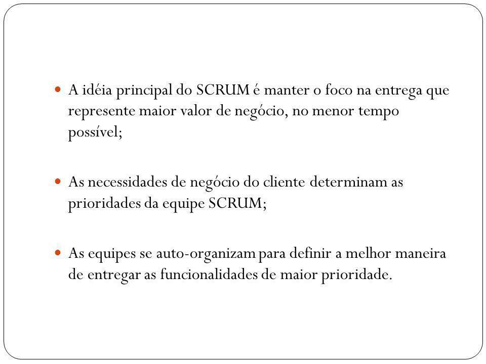 A idéia principal do SCRUM é manter o foco na entrega que represente maior valor de negócio, no menor tempo possível;