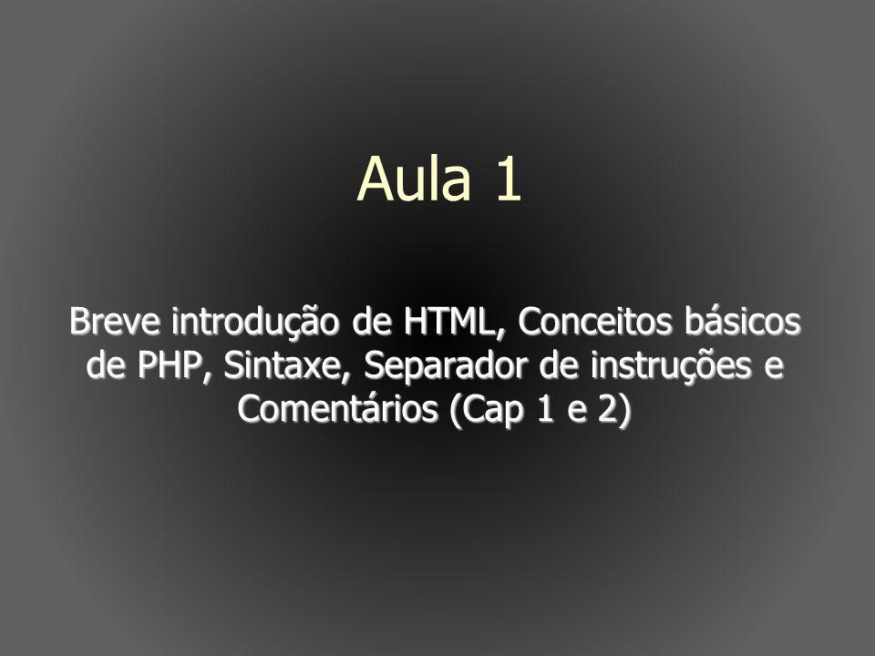 Aula 1 Breve introdução de HTML, Conceitos básicos de PHP, Sintaxe, Separador de instruções e Comentários (Cap 1 e 2)