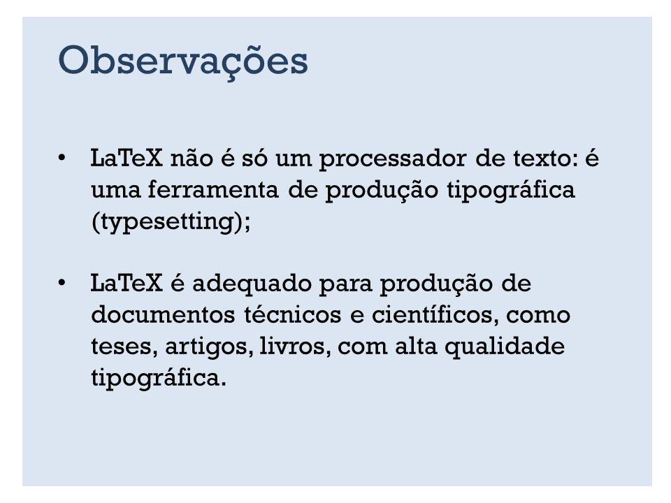 Observações LaTeX não é só um processador de texto: é uma ferramenta de produção tipográfica (typesetting);