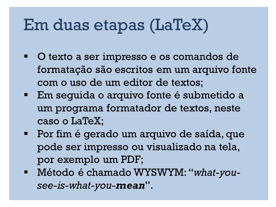 Em duas etapas (LaTeX) O texto a ser impresso e os comandos de formatação são escritos em um arquivo fonte com o uso de um editor de textos;