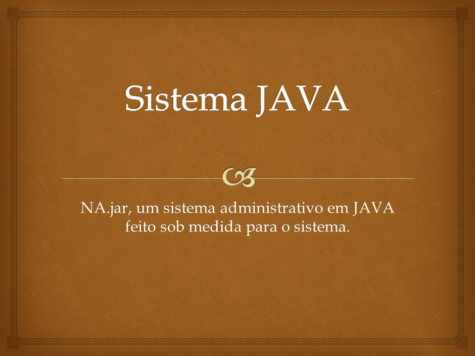 Sistema JAVA NA.jar, um sistema administrativo em JAVA feito sob medida para o sistema.