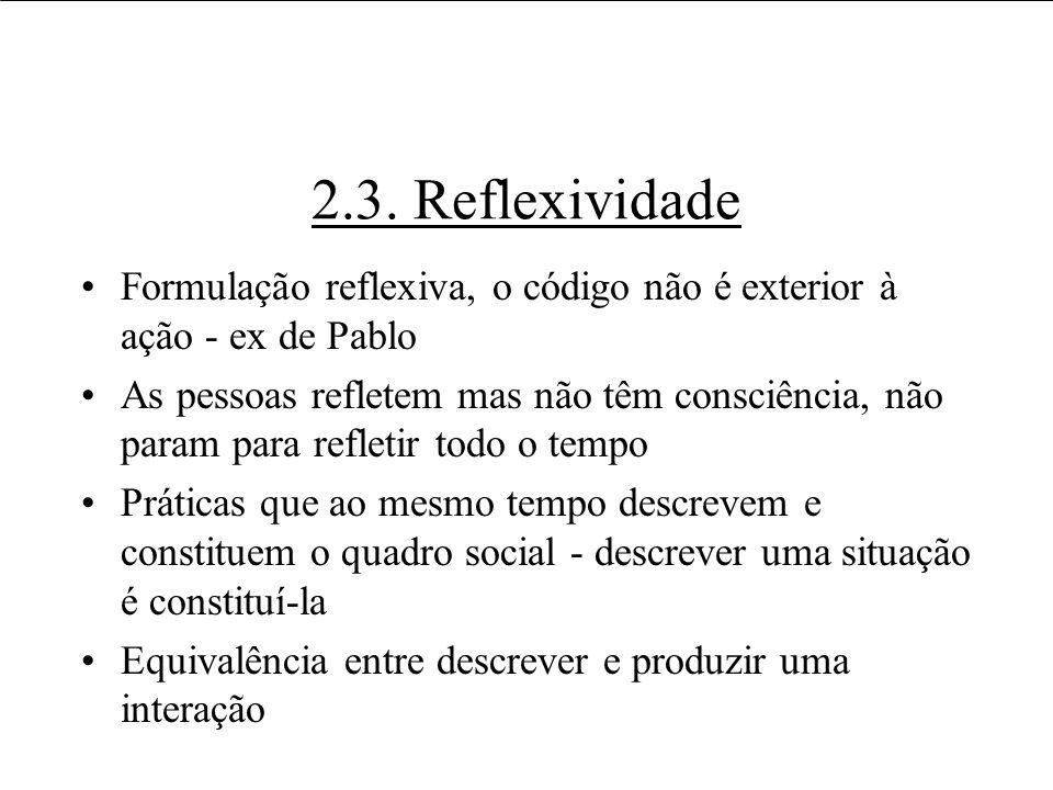 2.3. Reflexividade Formulação reflexiva, o código não é exterior à ação - ex de Pablo.
