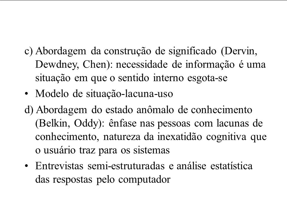 c) Abordagem da construção de significado (Dervin, Dewdney, Chen): necessidade de informação é uma situação em que o sentido interno esgota-se