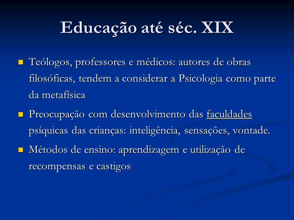 Educação até séc. XIX Teólogos, professores e médicos: autores de obras filosóficas, tendem a considerar a Psicologia como parte da metafísica.