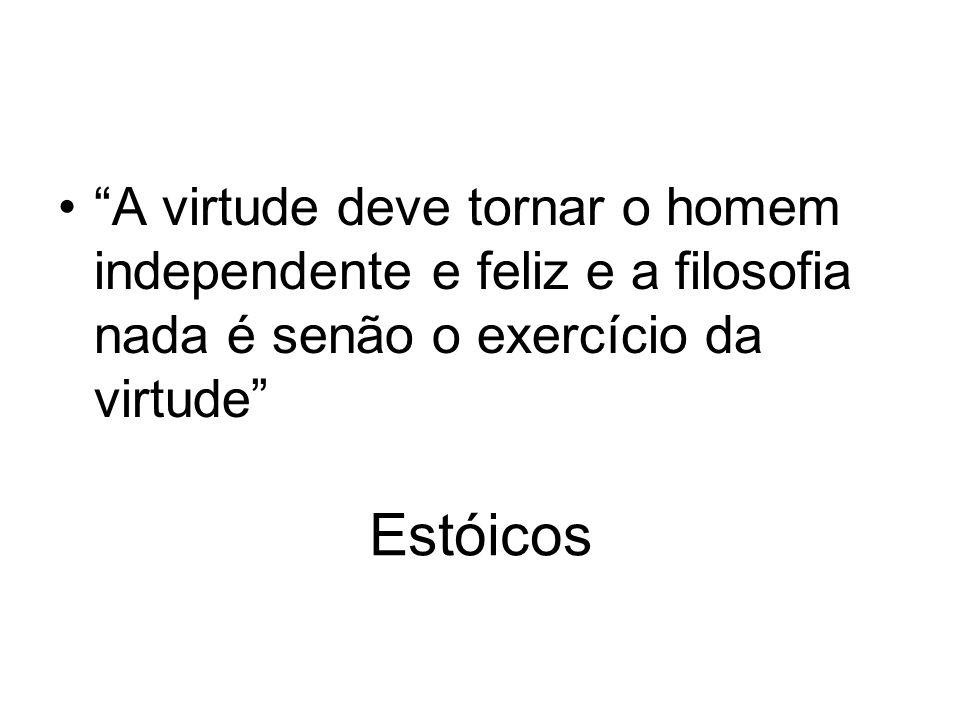 A virtude deve tornar o homem independente e feliz e a filosofia nada é senão o exercício da virtude