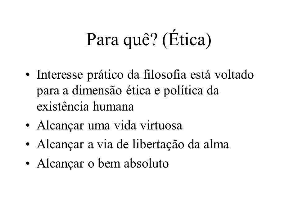 Para quê (Ética) Interesse prático da filosofia está voltado para a dimensão ética e política da existência humana.