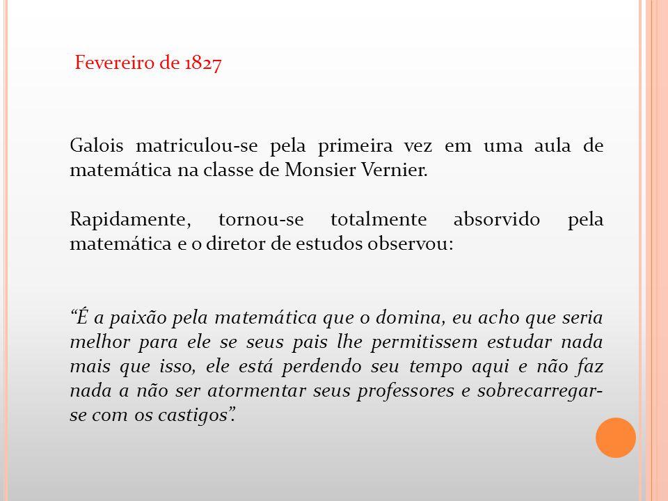 Fevereiro de 1827 Galois matriculou-se pela primeira vez em uma aula de matemática na classe de Monsier Vernier.