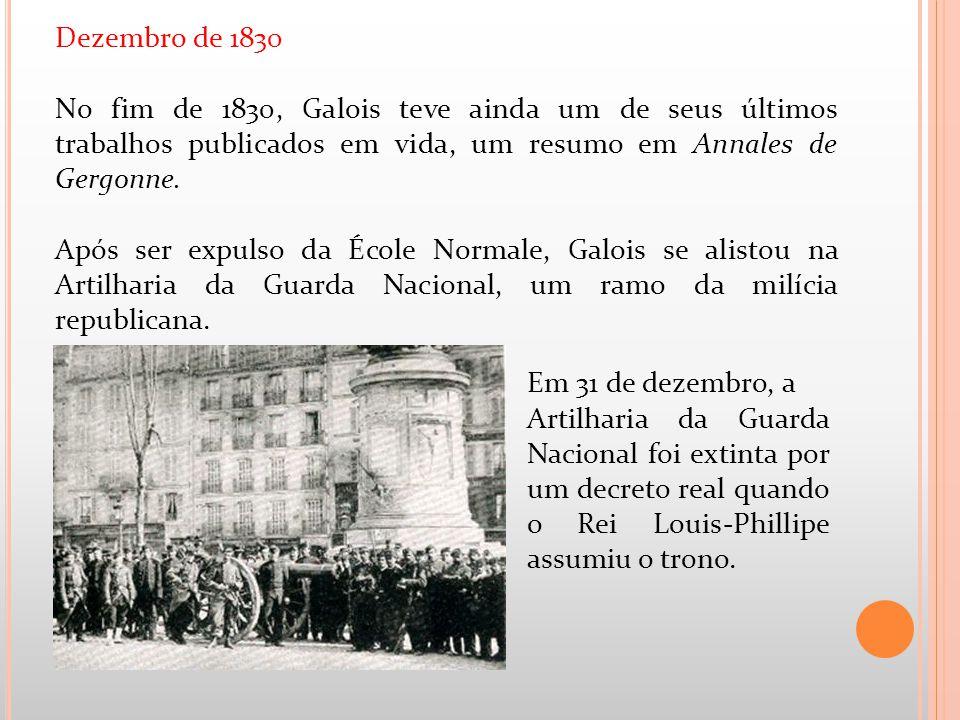 Dezembro de 1830 No fim de 1830, Galois teve ainda um de seus últimos trabalhos publicados em vida, um resumo em Annales de Gergonne.