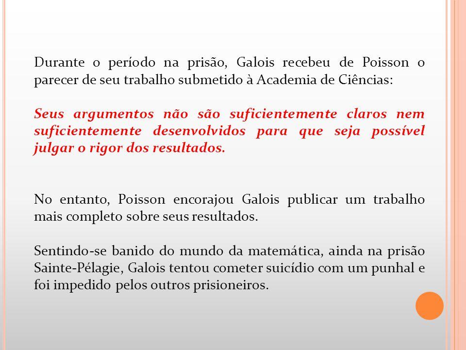 Durante o período na prisão, Galois recebeu de Poisson o parecer de seu trabalho submetido à Academia de Ciências: