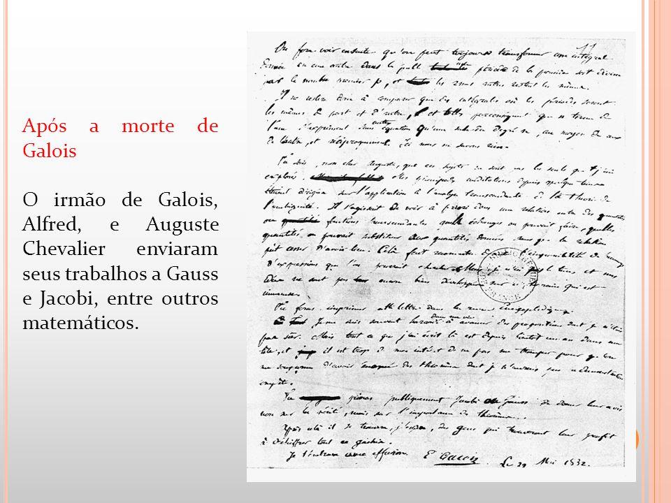 Após a morte de Galois O irmão de Galois, Alfred, e Auguste Chevalier enviaram seus trabalhos a Gauss e Jacobi, entre outros matemáticos.