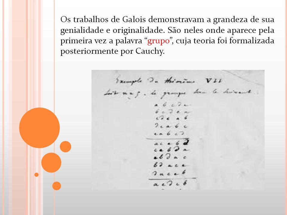 Os trabalhos de Galois demonstravam a grandeza de sua genialidade e originalidade.