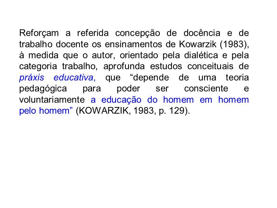 Reforçam a referida concepção de docência e de trabalho docente os ensinamentos de Kowarzik (1983), à medida que o autor, orientado pela dialética e pela categoria trabalho, aprofunda estudos conceituais de práxis educativa, que depende de uma teoria pedagógica para poder ser consciente e voluntariamente a educação do homem em homem pelo homem (KOWARZIK, 1983, p.