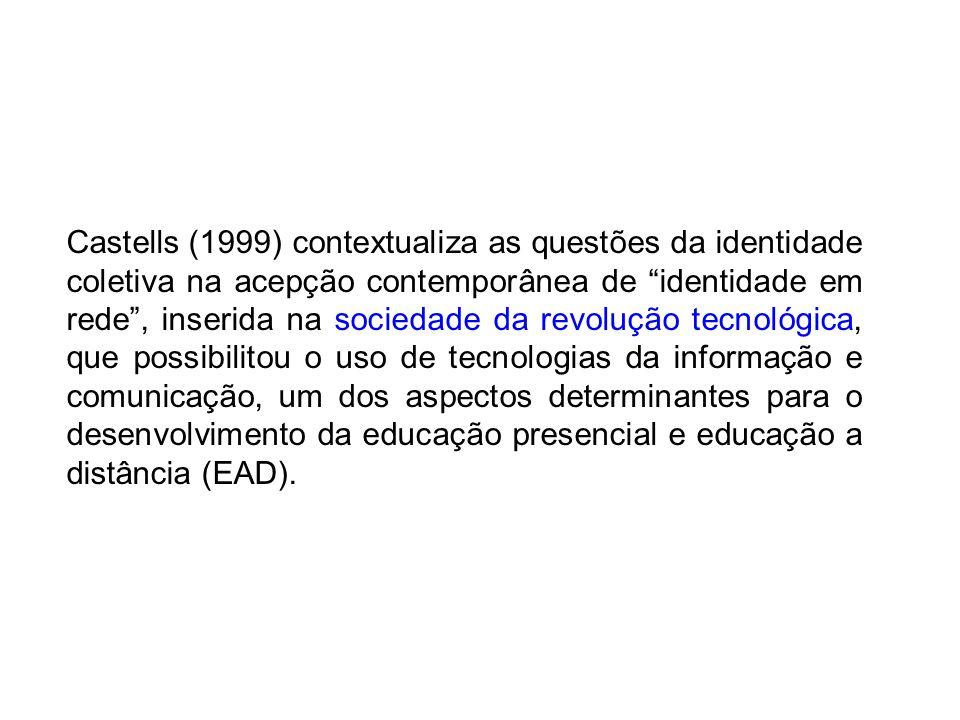 Castells (1999) contextualiza as questões da identidade coletiva na acepção contemporânea de identidade em rede , inserida na sociedade da revolução tecnológica, que possibilitou o uso de tecnologias da informação e comunicação, um dos aspectos determinantes para o desenvolvimento da educação presencial e educação a distância (EAD).