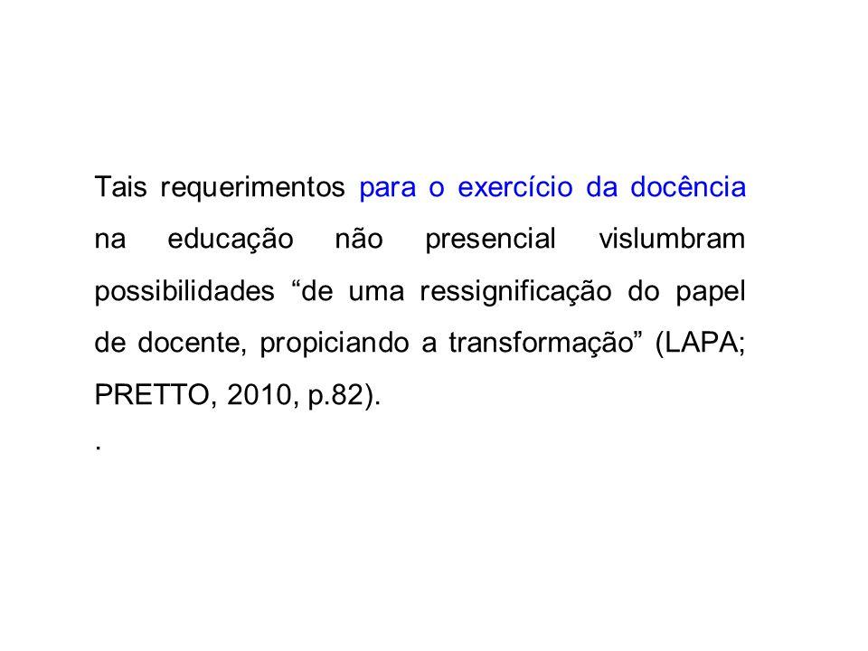 Tais requerimentos para o exercício da docência na educação não presencial vislumbram possibilidades de uma ressignificação do papel de docente, propiciando a transformação (LAPA; PRETTO, 2010, p.82).