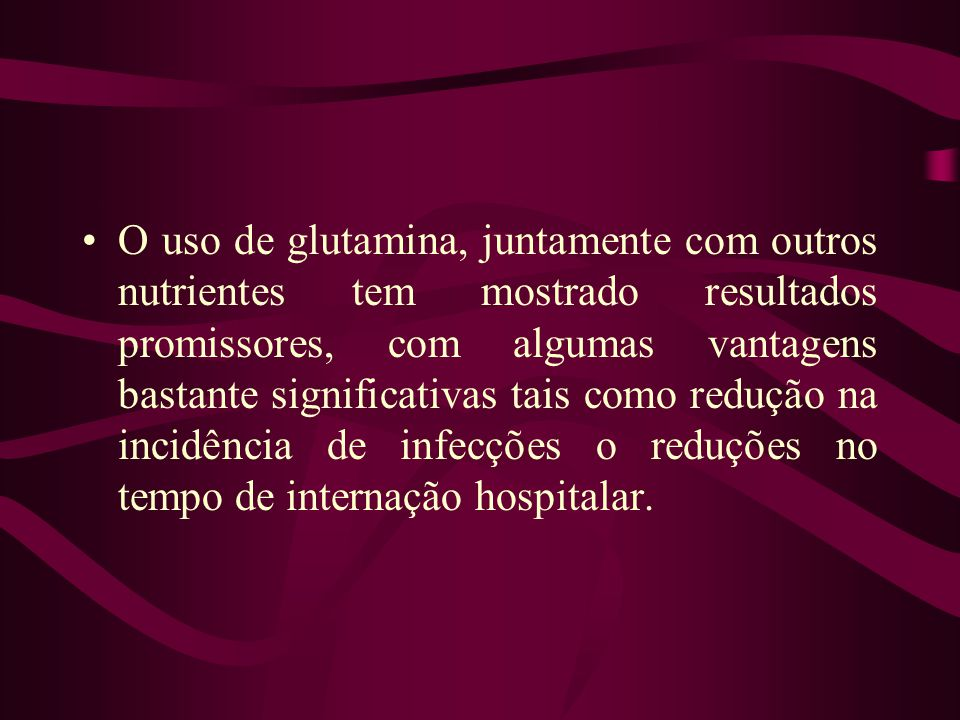 O uso de glutamina, juntamente com outros nutrientes tem mostrado resultados promissores, com algumas vantagens bastante significativas tais como redução na incidência de infecções o reduções no tempo de internação hospitalar.