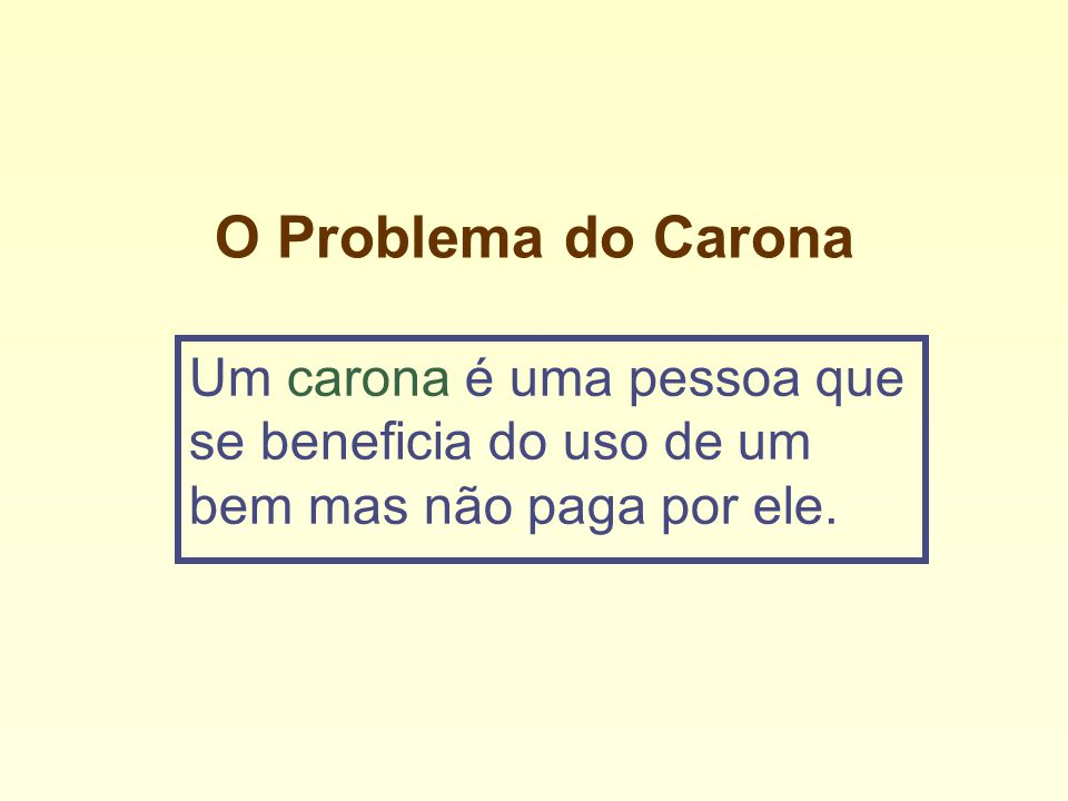 O Problema do Carona Um carona é uma pessoa que se beneficia do uso de um bem mas não paga por ele.