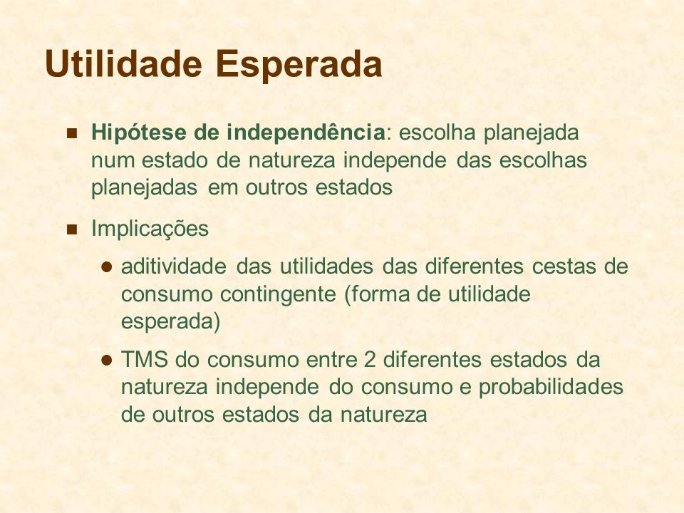 Utilidade Esperada Hipótese de independência: escolha planejada num estado de natureza independe das escolhas planejadas em outros estados.