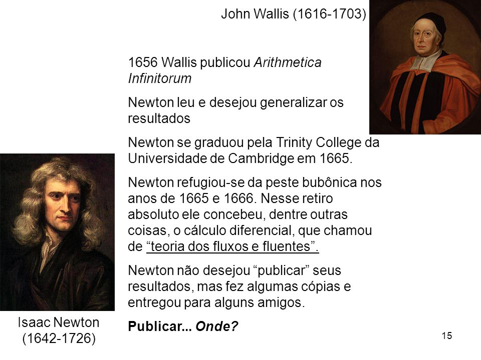 John Wallis (1616-1703) 1656 Wallis publicou Arithmetica Infinitorum. Newton leu e desejou generalizar os resultados.