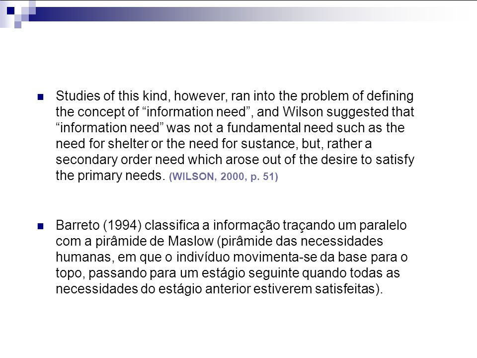 Studies of this kind, however, ran into the problem of defining the concept of information need , and Wilson suggested that information need was not a fundamental need such as the need for shelter or the need for sustance, but, rather a secondary order need which arose out of the desire to satisfy the primary needs. (WILSON, 2000, p. 51)