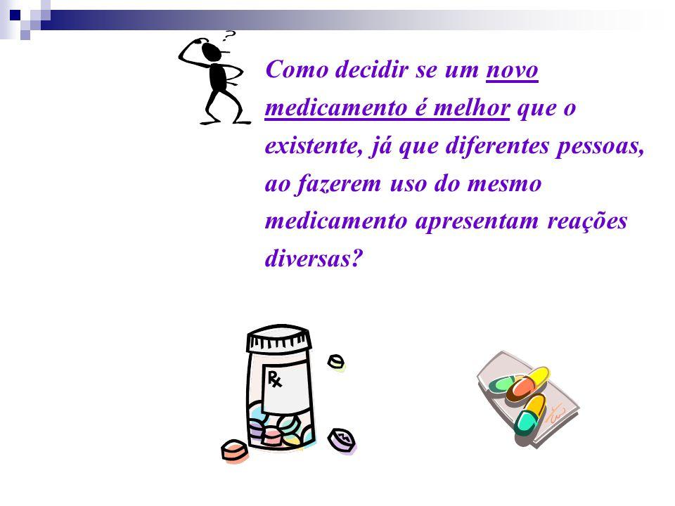 Como decidir se um novo medicamento é melhor que o existente, já que diferentes pessoas, ao fazerem uso do mesmo medicamento apresentam reações diversas