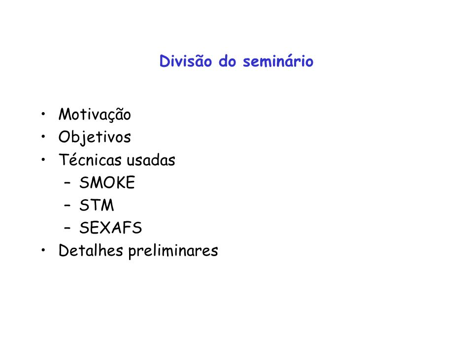 Divisão do seminário Motivação Objetivos Técnicas usadas SMOKE STM SEXAFS Detalhes preliminares