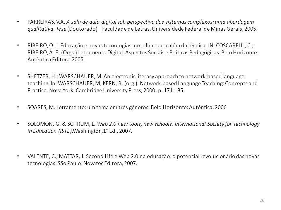 PARREIRAS, V.A. A sala de aula digital sob perspectiva dos sistemas complexos: uma abordagem qualitativa. Tese (Doutorado) – Faculdade de Letras, Universidade Federal de Minas Gerais, 2005.